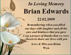 In Loving Memory Brian Edwards 22.02.2009 Remembering when you filled our days with laughter and all...