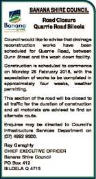 BANANA SHIRE COUNCIL Road Closure Quarrie Road Biloela Council would like to advise that drainage reconstruction works have been scheduled for Quarrie Road, between Dunn Street and the wash down facility. Construction is scheduled to commence on Monday 26 February 2018, with the expectation of works to be completed in ...