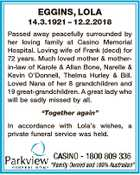 EGGINS, LOLA 14.3.1921 - 12.2.2018 Passed away peacefully surrounded by her loving family at Casino Memorial Hospital. Loving wife of Frank (decd) for 72 years. Much loved mother & motherin-law of Karole & Allan Bone, Narelle & Kevin O'Donnell, Thelma Hurley & Bill. Loved Nana of her 8 grandchildren and ...