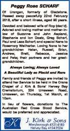Peggy Rose SCHARF Of Urangan, formerly of Gladstone. Passed away peacefully 22nd February 2018, after a short illness, aged 90 years. Devoted and beloved wife of Roy (dec'd). Adored and loving mother and mother-inlaw of Suzanne and John Aspland, Stephanie and Ion Daetz, Greg Scharf, Paul and Leza Scharf ...