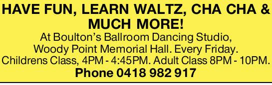 At Boulton's Ballroom Dancing Studio, Woody Point Memorial Hall. Every Friday.   Children...