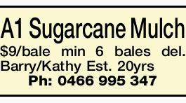 A1 Sugarcane Mulch $9/bale min 6 bales del.   Barry/Kathy Est. 20yrs   Ph: 0466 995 347 ...