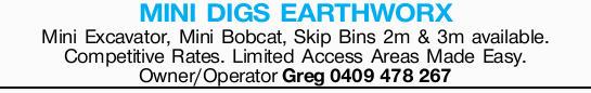 MINI DIGS EARTHWORX   Mini Excavator, Mini Bobcat, Skip Bins 2m & 3m available.   Com...