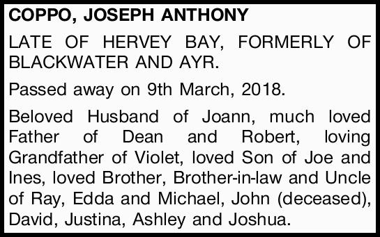 COPPO, JOSEPH ANTHONY   LATE OF HERVEY BAY, FORMERLY OF BLACKWATER AND AYR.   Passed away...
