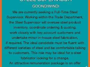 STEEL SUPERVISOR GOONDIWINDI 6774345aa We are currently seeking a Full-Time Steel Supervisor. Working within the Trade Department, the Steel Supervisor will oversee steel product inventory, coordinate ordering & quoting, work closely with key account customers and undertake minor in-house steel fabrication, if required. The ideal candidate must be fluent with different ...