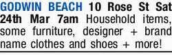 GODWIN BEACH    10 Rose St Sat 24th Mar 7am    Household items, some furniture, designer...