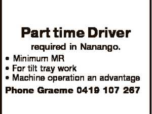 Part time Driver required in Nanango. * Minimum MR * For tilt tray work * Machine operation an advantage Phone Graeme 0419 107 267