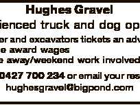 Hughes Gravel Experienced truck and dog operator  Loader and excavators tickets an advantage  Above award wages  Some away/weekend work involved Phone 0427 700 234 or email your resume to: hughesgravel@bigpond.com