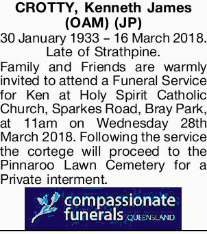 CROTTY, Kenneth James (OAM) (JP)   30 January 1933 - 16 March 2018.   Late of Strathpine....