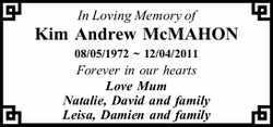 In Loving Memory of  Kim Andrew McMAHON  08.05.1972 ~ 12.04.2011  Forever in o...