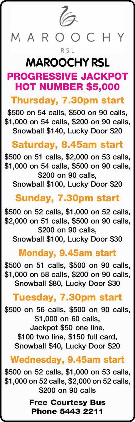 <p> MAROOCHY RSL PROGRESSIVE JACKPOT HOT NUMBER $5,000 Thursday, 7.30pm start $500 on 54 calls, $500...