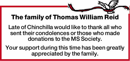 The family of Thomas William Reid Late of Chinchilla would like to thank all who sent their condo...