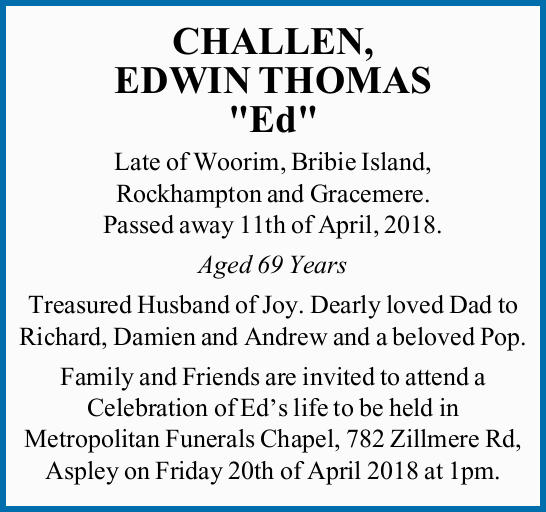 "CHALLEN, EDWIN THOMAS ""Ed""   Late of Woorim, Bribie Island, Rockhampton and Graceme..."