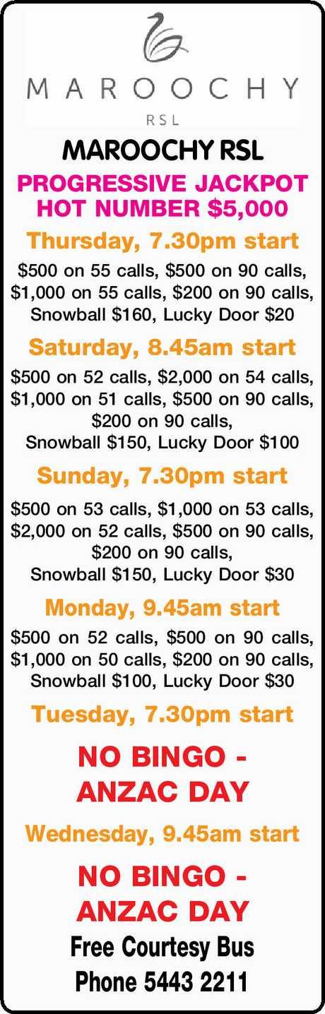 <p> MAROOCHY RSL PROGRESSIVE JACKPOT HOT NUMBER $5,000 Thursday, 7.30pm start $500 on 55 calls, $500...