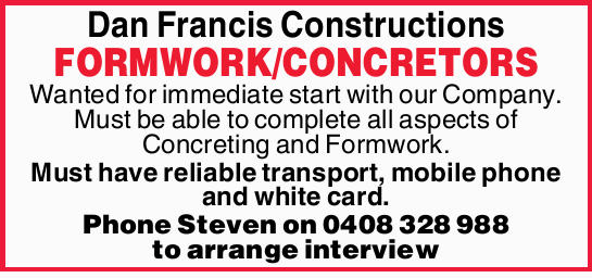 Dan Francis Constructions FORMWORK/CONCRETORS Wanted for immediate start with our Company. Must b...