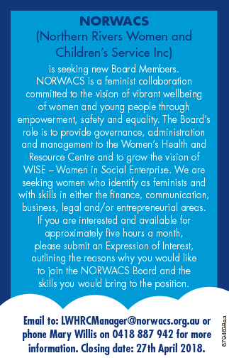 NORWACS (Northern Rivers Women and Children's Service Inc) Email to: LWHRCManager@norwacs.org.au or phone Mary Willis on 0418 887 942 for more information. Closing date: 27th April 2018. 6794638aa is seeking new Board Members. NORWACS is a feminist collaboration committed to the vision of vibrant wellbeing of ...