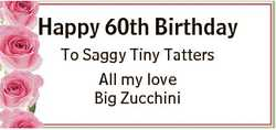 Happy 60th Birthday To Saggy Tiny Tatters All my love Big Zucchini