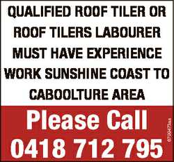 Please Call 0418 712 795 6799473aa QUALIFIED ROOF TILER OR ROOF TILERS LABOURER MUST HAVE EXPERIENCE...