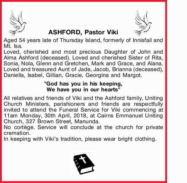 ASHFORD, Pastor Viki   Aged 54 years late of Thursday Island, formerly of Innisfail and Mt. I...