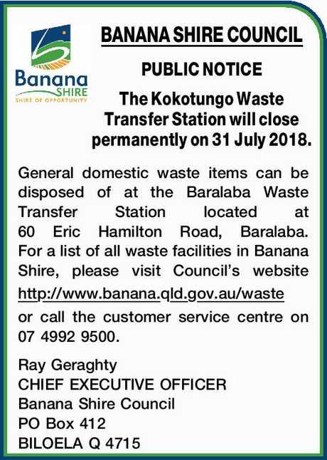 <p> BANANA SHIRE COUNCIL PUBLIC NOTICE The Kokotungo Waste Transfer Station will close permanently on...