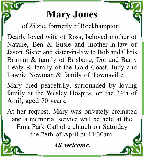 Mary Jones of Zilzie, formerly of Rockhampton. Dearly loved wife of Ross, beloved mother of Natal...
