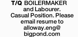 T/Q BOILERMAKER and Labourer. Casual Position. Please email resume to alloway.eng@ bigpond.com ...