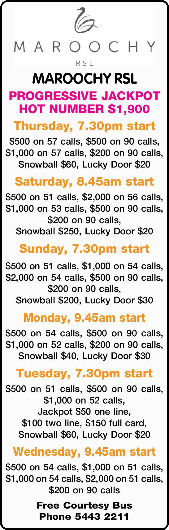 MAROOCHY RSL PROGRESSIVE JACKPOT HOT NUMBER $1,900 Thursday, 7.30pm start $500 on 57 calls, $500...