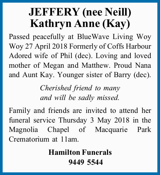 JEFFERY (nee Neill) Kathryn Anne (Kay) Passed peacefully at BlueWave Living Woy Woy 27 April 2018...