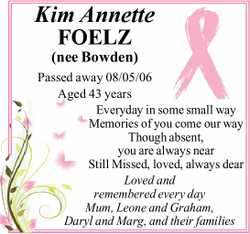 Kim Annette FOELZ  (nee Bowden)  Passed away 08/05/06  Aged 43 years  Eve...