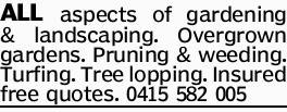 ALL aspects of gardening & landscaping.   Overgrown gardens.   Pruning & weeding....