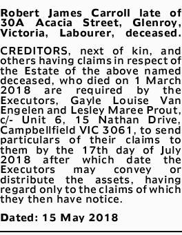 Robert James Carroll late of 30A Acacia Street, Glenroy, Victoria, Labourer, deceased. CREDITORS,...