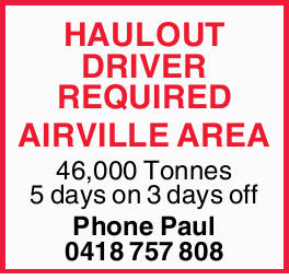 HAULOUT DRIVER REQUIRED AIRVILLE AREA 46,000 Tonnes 5 days on 3 days off Phone Paul 0418 757 808