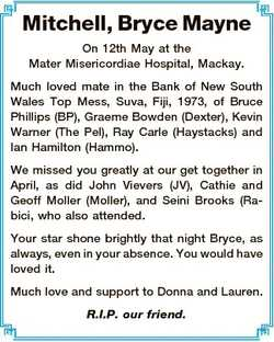 Mitchell, Bryce Mayne On 12th May at the Mater Misericordiae Hospital, Mackay. Much loved mate in th...