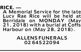 RICE. -   A Memorial Service for the late Lucy Rae Rice will be held at Berridale on MONDAY (...
