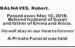 BALNAVES, Robert   Passed away May 10, 2018. Beloved husband of Susan and father of Emma and...