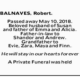 BALNAVES, Robert.   Passed away May 10, 2018.   Beloved husband of Susan and father of Em...