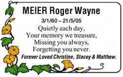 MEIER Roger Wayne 3/1/60 ~ 21/5/05   Quietly each day, Your memory we treasure, Missing...