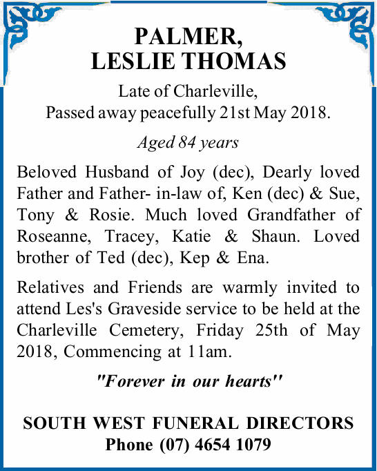 PALMER, LESLIE THOMAS Late of Charleville, Passed away peacefully 21st May 2018. Aged 84 years Be...