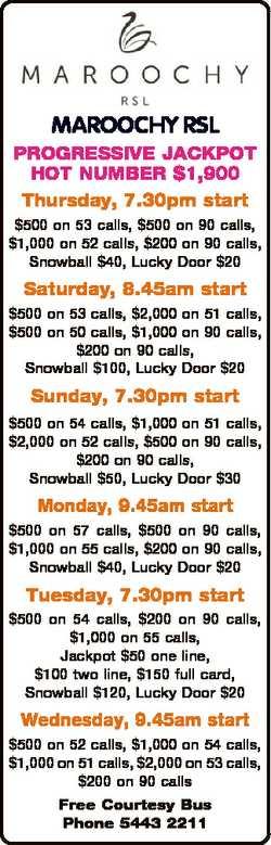 MAROOCHY RSL PROGRESSIVE JACKPOT HOT NUMBER $1,900 Thursday, 7.30pm start $500 on 53 calls, $500 on...