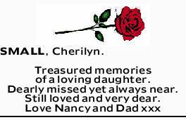 SMALL, Cherilyn    Treasured memories of a loving daughter.   Dearly missed yet always ne...