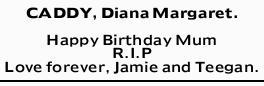 CADDY, Diana Margaret.    Happy Birthday Mum   R.I.P   Love forever, Jamie and Teegan...