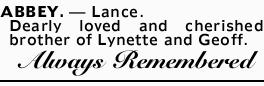 ABBEY, Lance.   Dearly loved and cherished brother of Lynette and Geoff.   Always remembe...