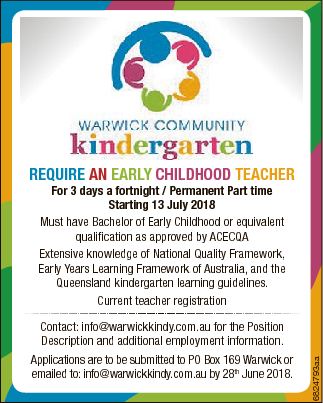 RequiRe an eaRly Childhood teaCheR Contact: info@warwickkindy.com.au for the Position Description and additional employment information. Applications are to be submitted to PO Box 169 Warwick or emailed to: info@warwickkindy.com.au by 28th June 2018. 6824793aa For 3 days a fortnight / Permanent Part time Starting 13 ...