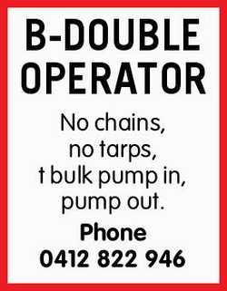 B-DOUBLE OPERATOR No chains, no tarps, bulk pump in, pump out.   Phone 0412822946
