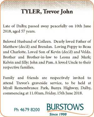 TYLER, Trevor John Late of Dalby, passed away peacefully on 10th June 2018, aged 57 years. Beloved...