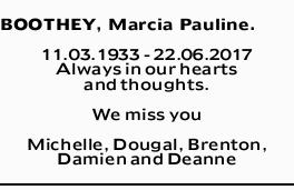 BOOTHEY, Marcia Pauline.   11.03.1933 - 22.06.2017 Always in our hearts and thoughts.   ...