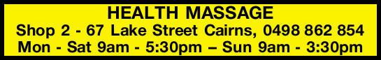 HEALTH MASSAGE    Shop 2 - 67 Lake Street Cairns,   Mon - Sat 9am - 5:30pm -- Sun 9...
