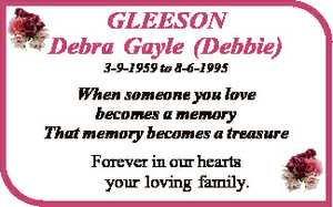 GLEESON Debra Gayle (Debbie) 3-9-1959 to 8-6-1995 When someone you love becomes a memory That memory...