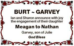 BURT  GARVEY Ian and Sharon announce with joy the engagement of their daughter Meagan to Nathan Garvey...