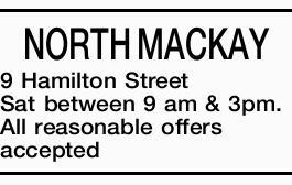 <p> NORTH MACKAY </p> <p> 9 Hamilton Street </p> <p> Saturday between the hours9 am...</p>